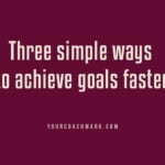 Three simple ways to achieve goals faster